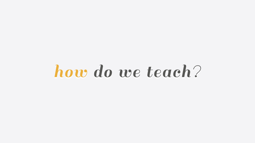 how do we teach?