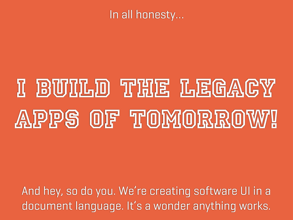 I BUILD THE LEGACY APPS OF TOMORROW! In all hon...