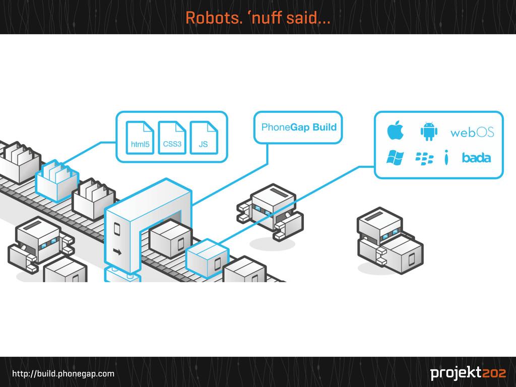 http://build.phonegap.com Robots. 'nuff said…