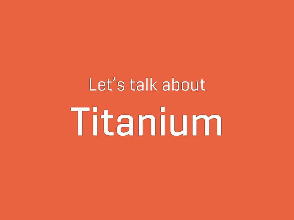 Let's talk about Titanium