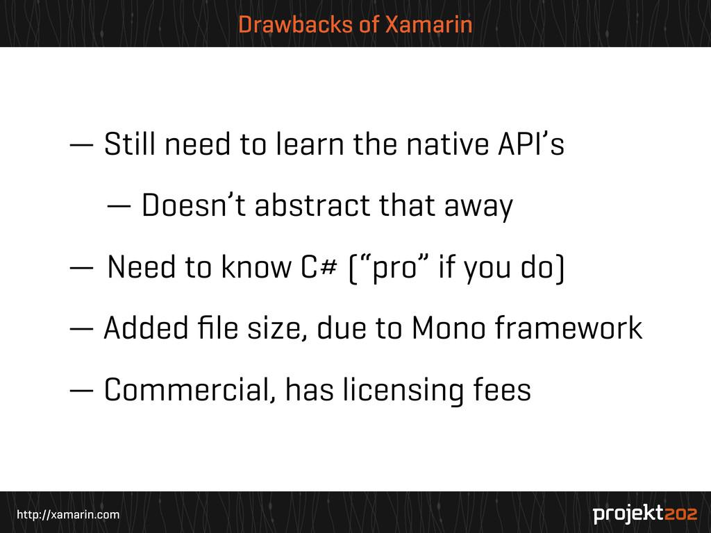 http://xamarin.com Drawbacks of Xamarin — Still...