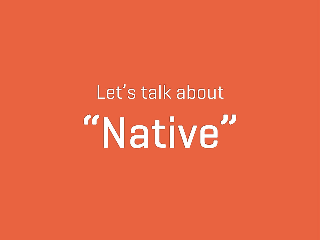 "Let's talk about ""Native"""