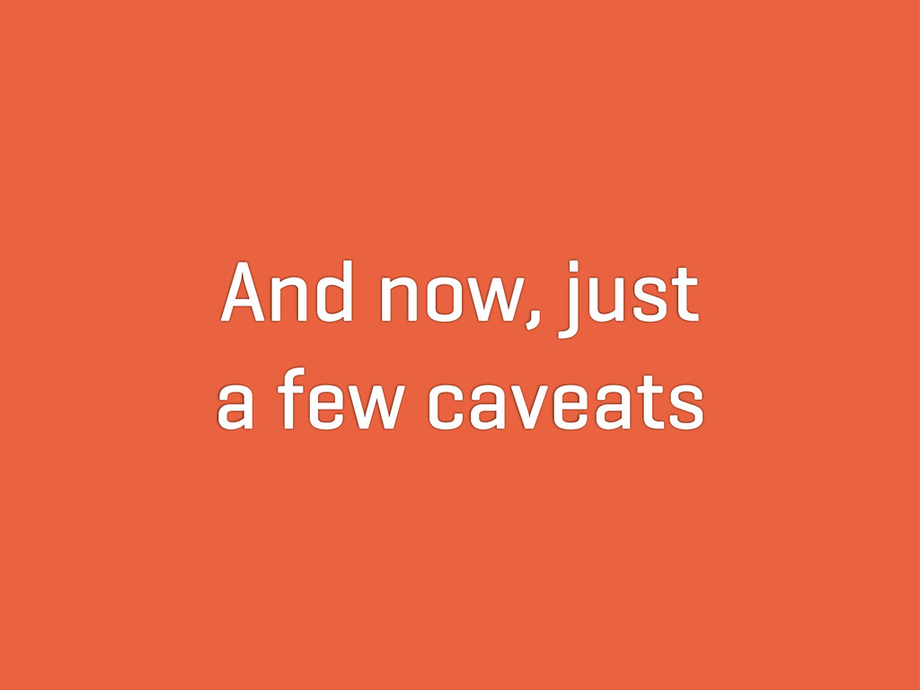 And now, just a few caveats