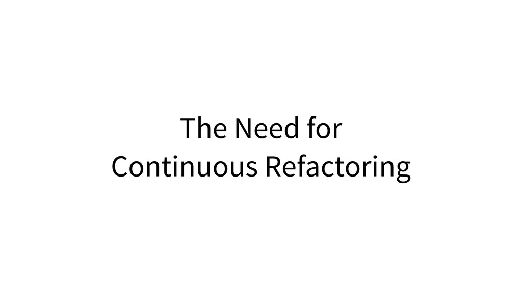 The Need for Continuous Refactoring
