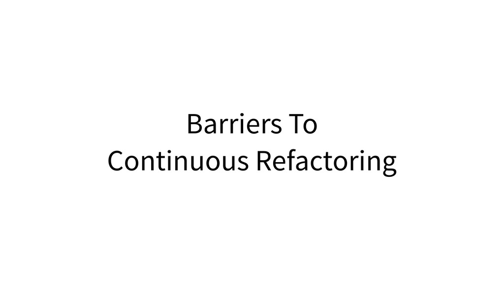 Barriers To Continuous Refactoring