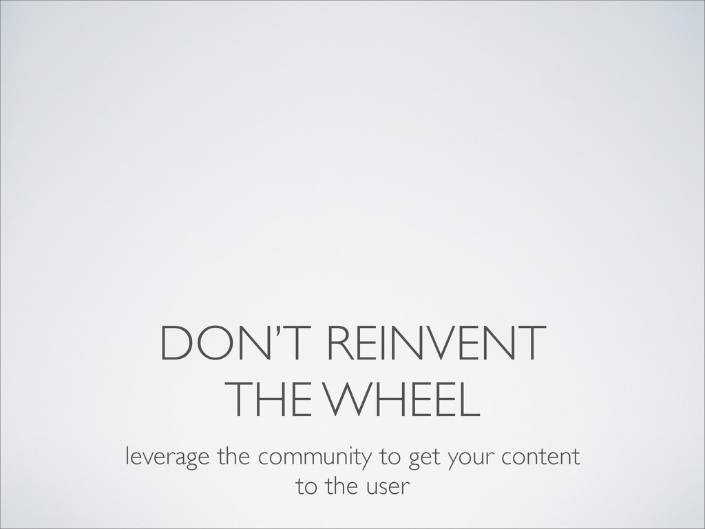 DON'T REINVENT THE WHEEL leverage the community...