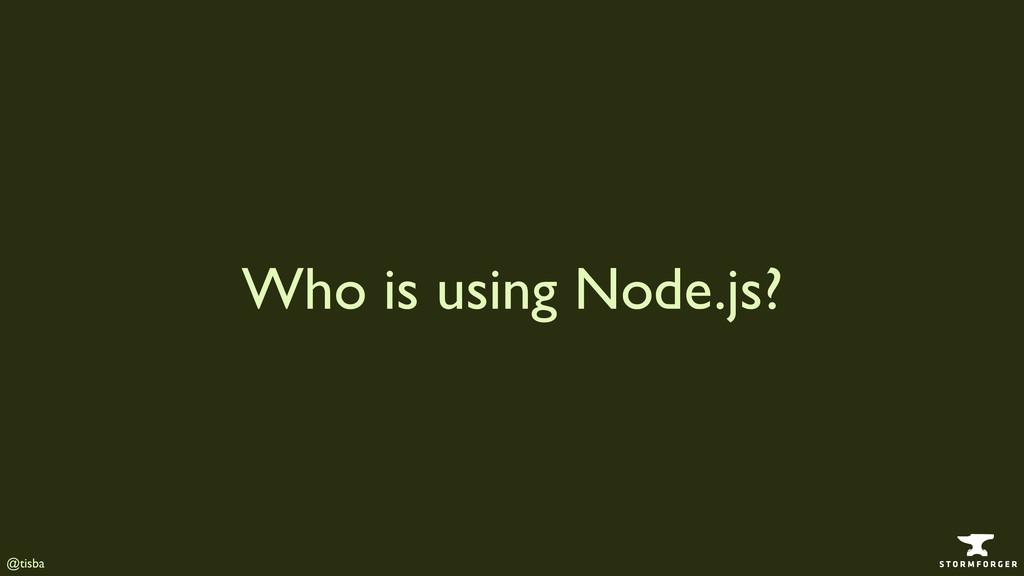 @tisba Who is using Node.js?