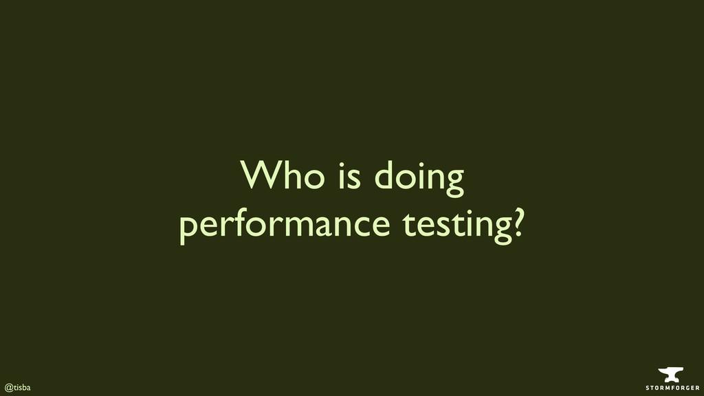 @tisba Who is doing performance testing?