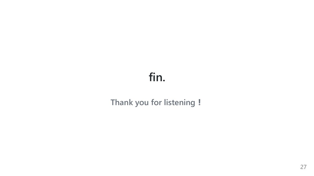 fin. Thank you for listening︕ 27