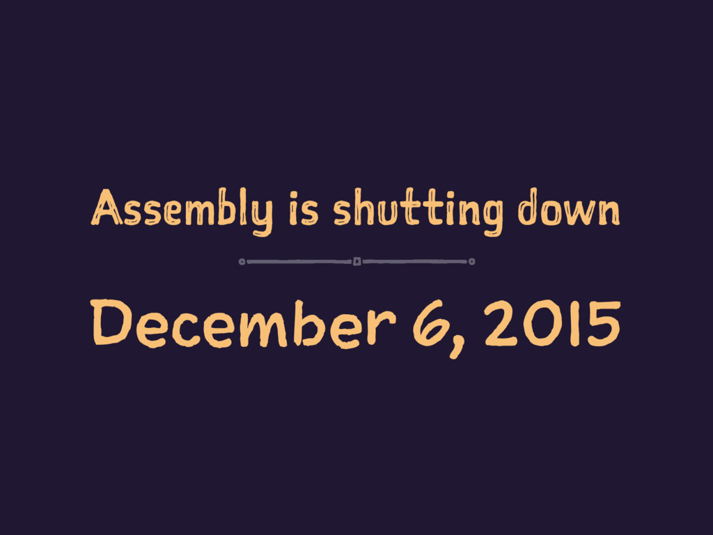 Assembly is shutting down December 6, 2015