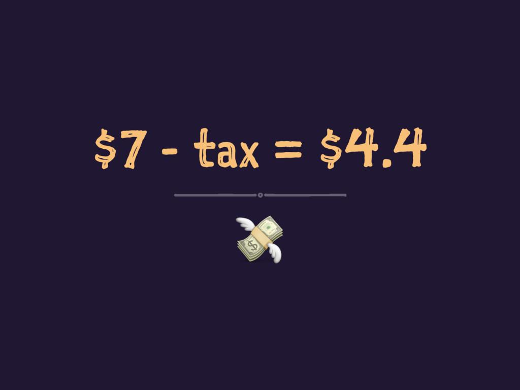 $7 - tax = $4.4 !