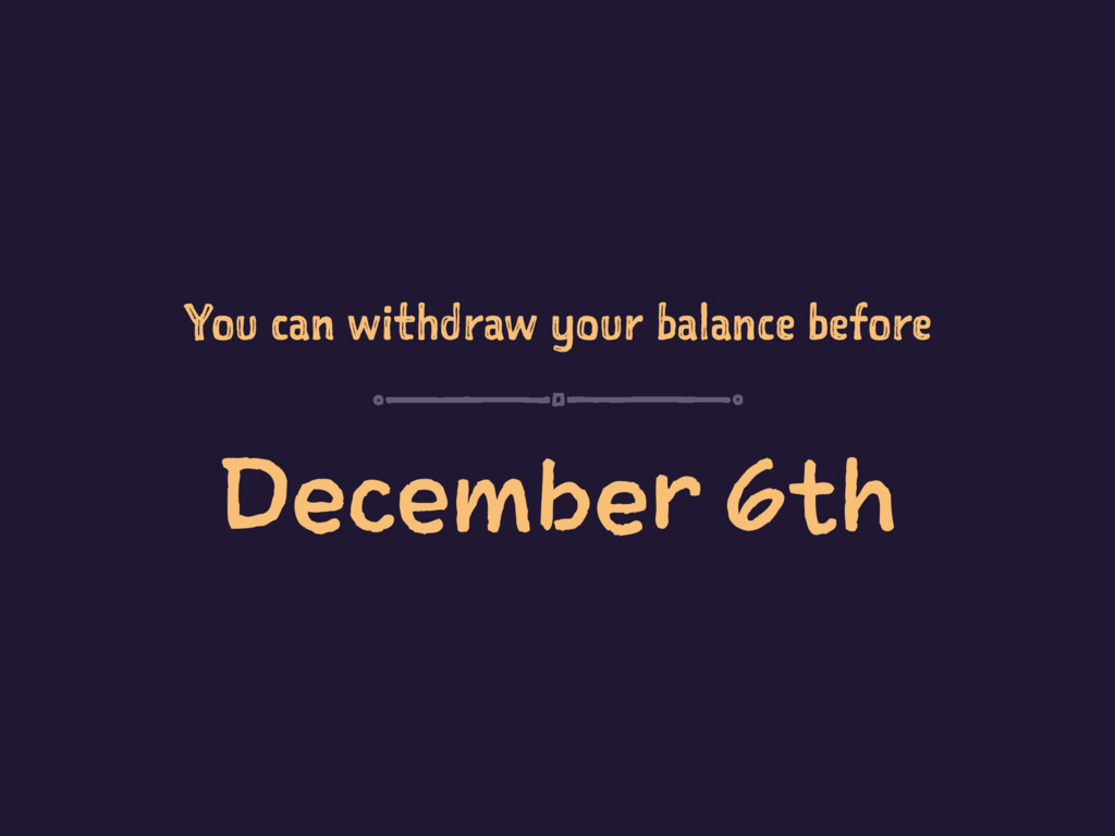 You can withdraw your balance before December 6...