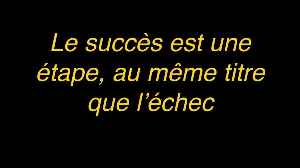 Le succès est une étape, au même titre que l'éc...