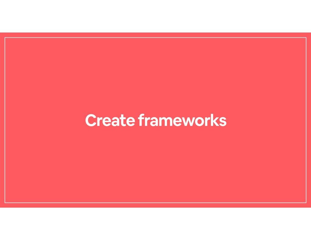 Create frameworks