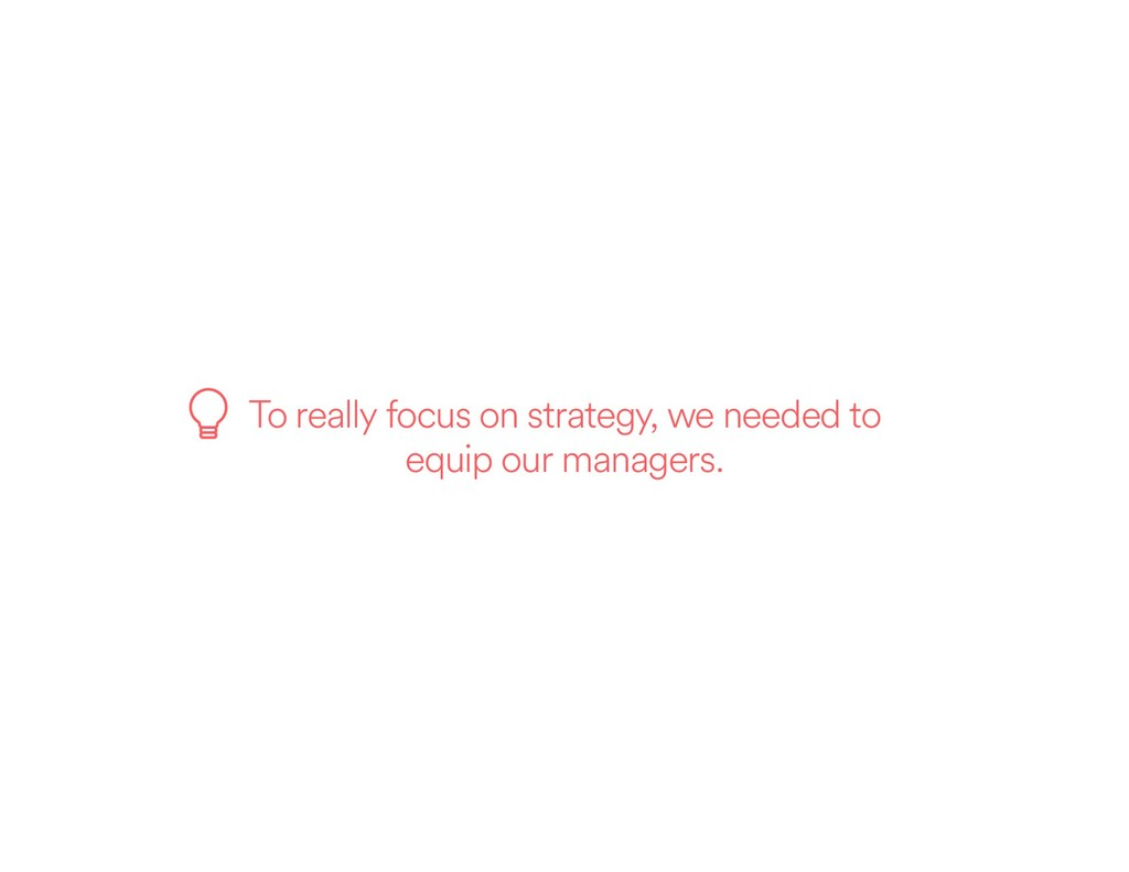 To really focus on strategy, we needed to equip...