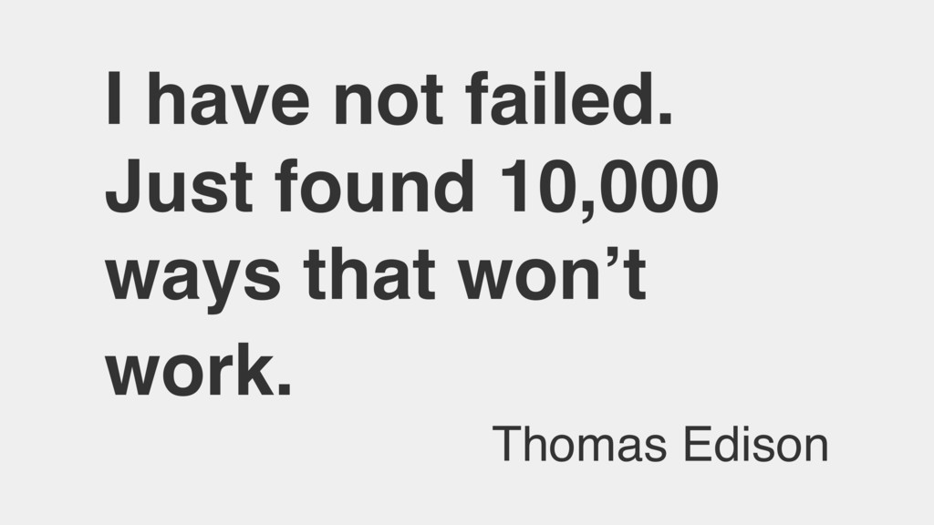 I have not failed. Just found 10,000 ways that ...