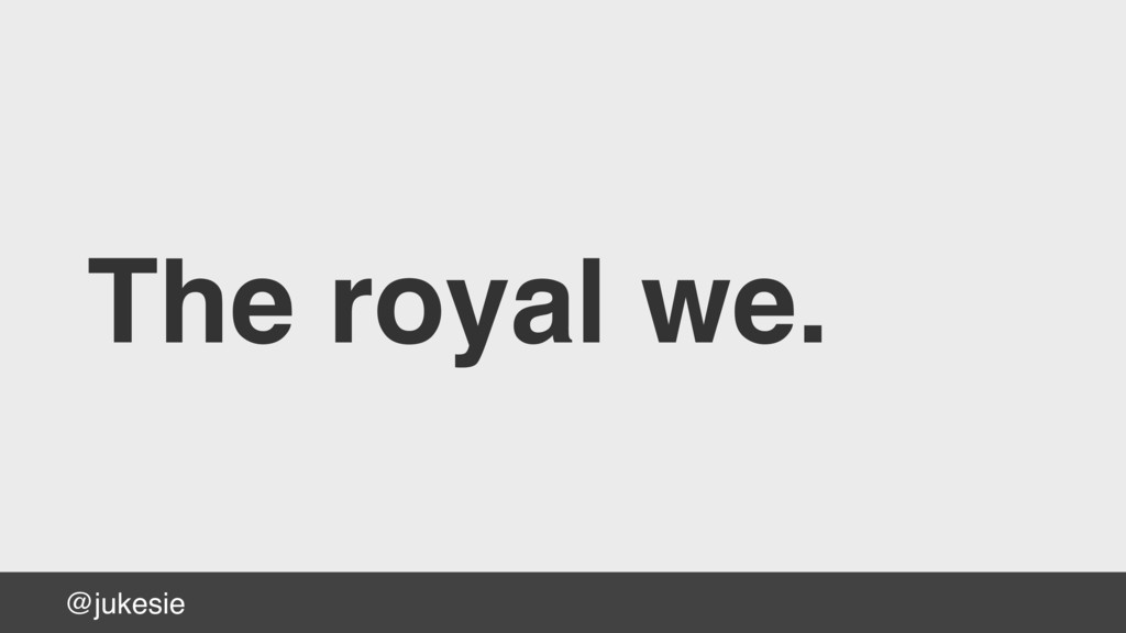 @jukesie The royal we.