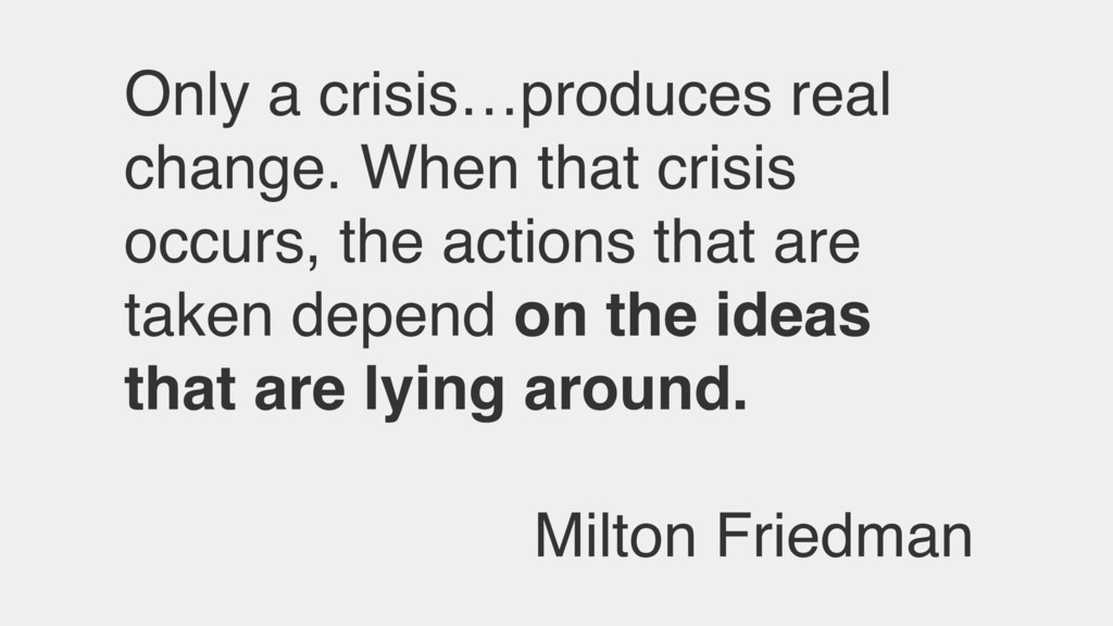 Only a crisis…produces real change. When that c...