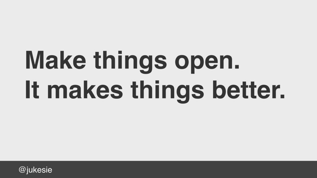@jukesie Make things open. It makes things bett...