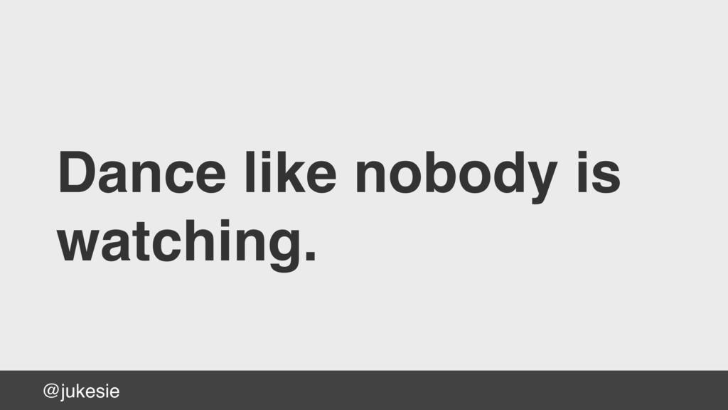 @jukesie Dance like nobody is watching.
