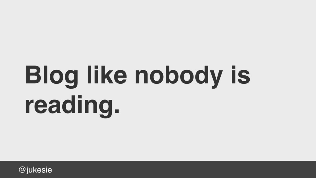 @jukesie Blog like nobody is reading.