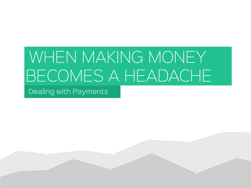 Dealing with Payments WHEN MAKING MONEY BECOMES...