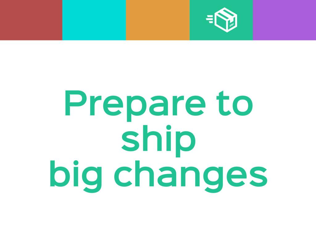 Prepare to  ship  big changes