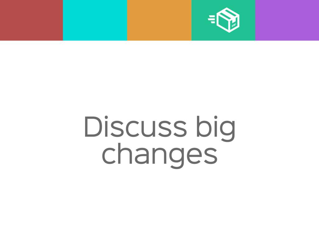 Discuss big changes