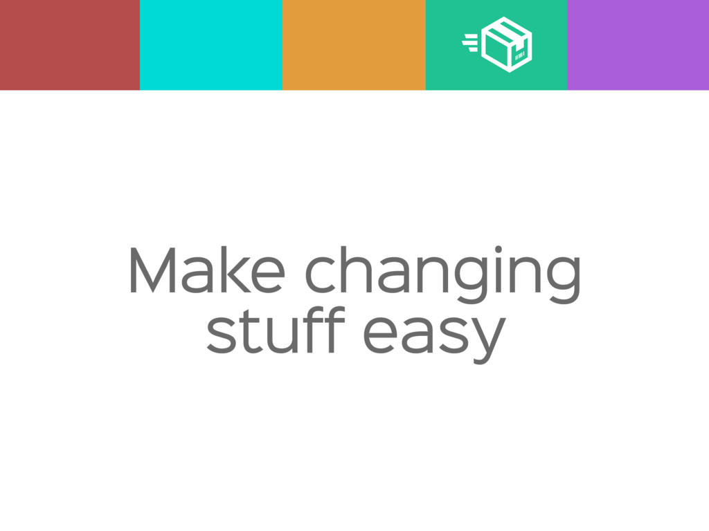 Make changing stuff easy