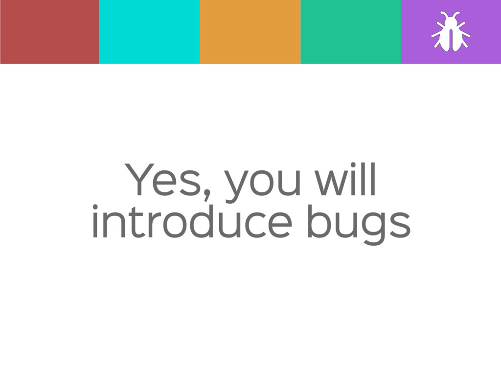 Yes, you will introduce bugs