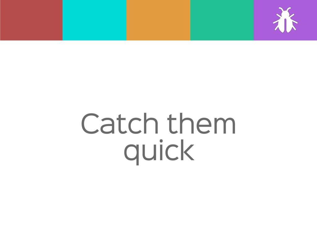 Catch them quick