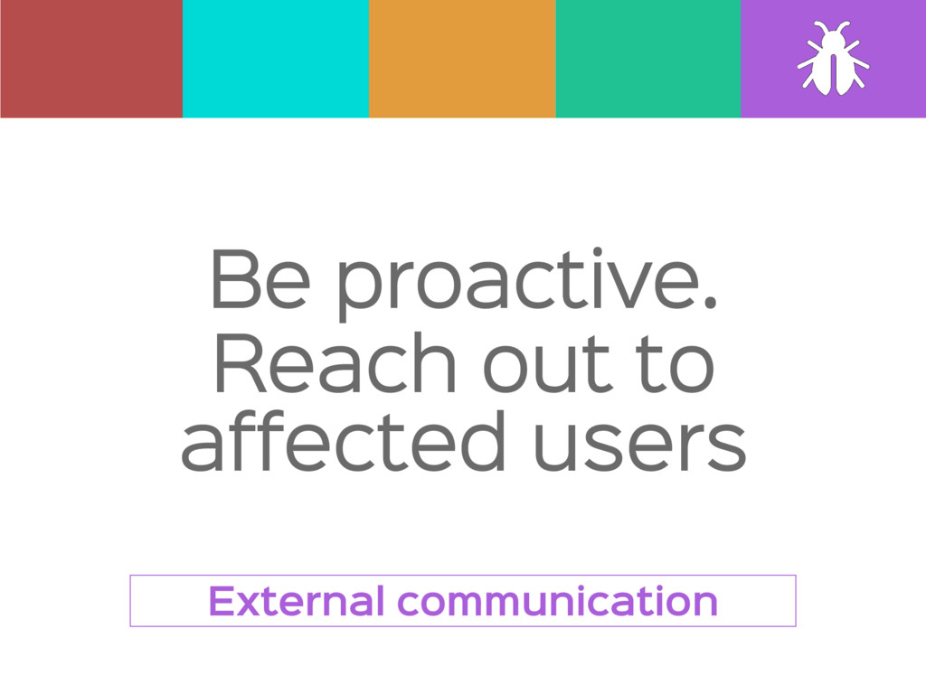 Be proactive.  Reach out to affected users Exte...