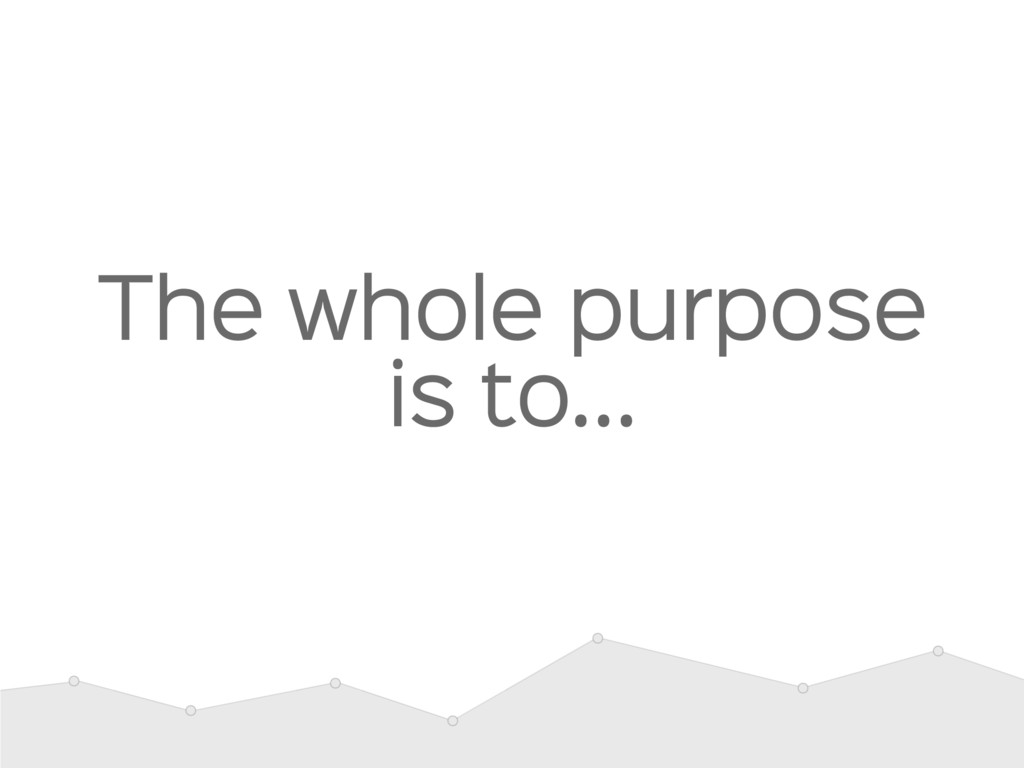 The whole purpose is to…