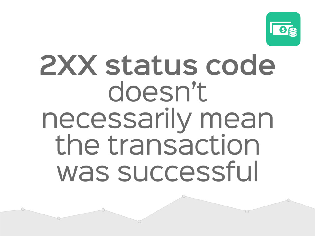 2XX status code doesn't necessarily mean the tr...