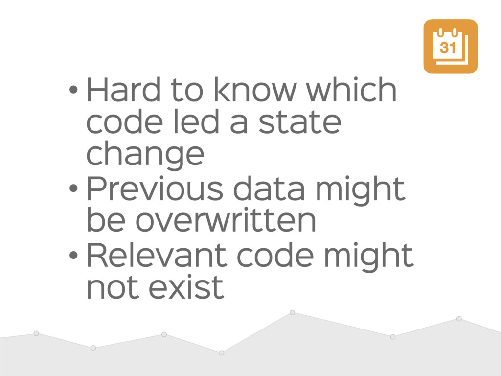 • Hard to know which code led a state change  •...