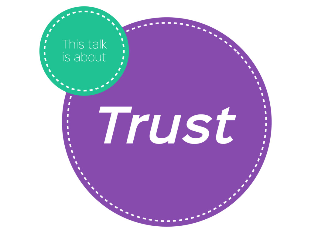 Trust This talk is about