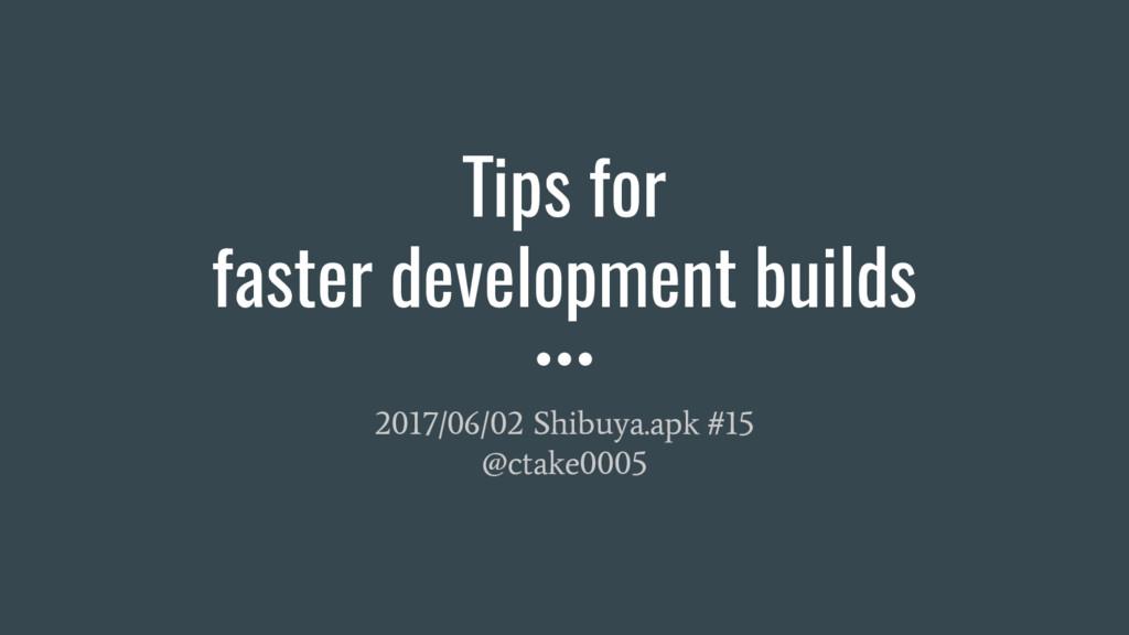 Tips for faster development builds 2017/06/02 S...