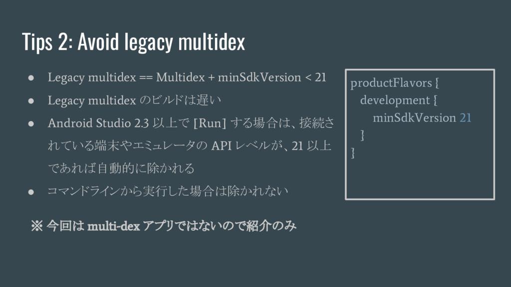 Tips 2: Avoid legacy multidex ● Legacy multidex...