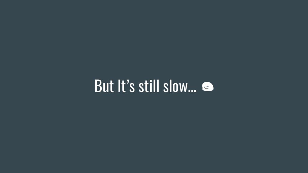 But It's still slow…