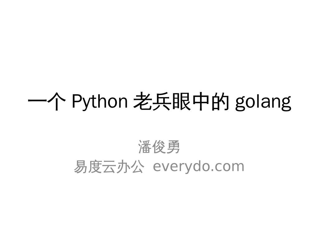 一个 Python 老兵眼中的 golang 潘俊勇 易度云办公 everydo.com