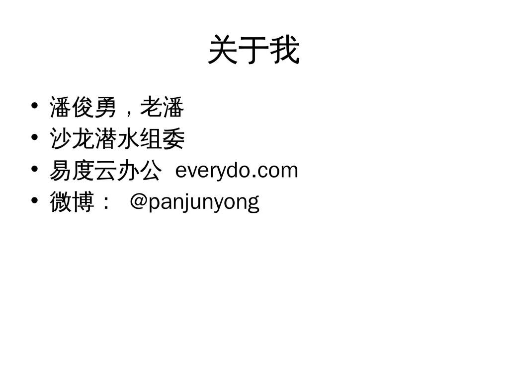 关于我 • 潘俊勇,老潘 • 沙龙潜水组委 • 易度云办公 everydo.com • 微博:...