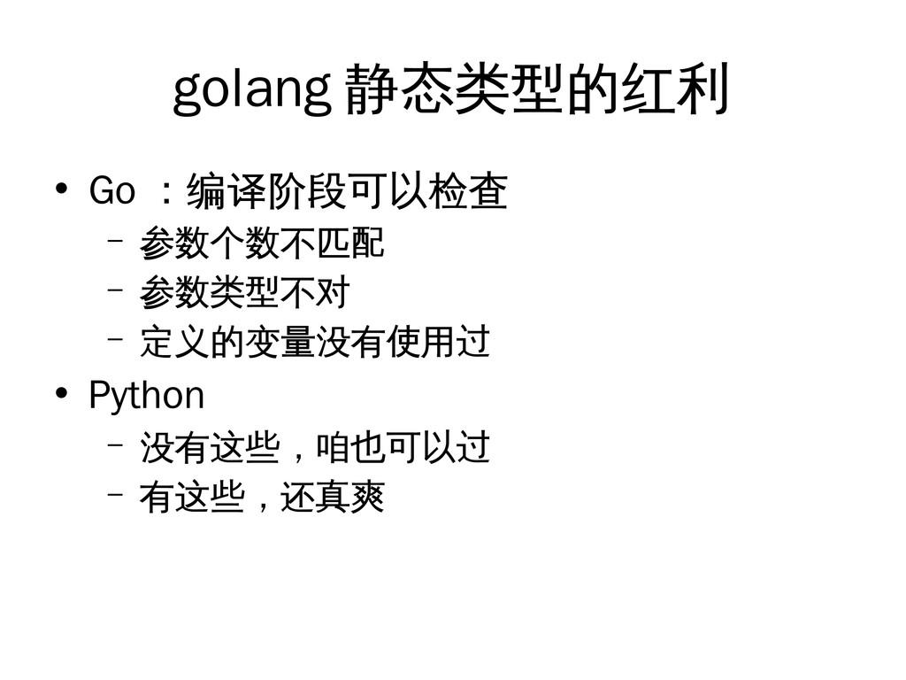 golang 静态类型的红利 • Go :编译阶段可以检查 – 参数个数不匹配 – 参数类型不...