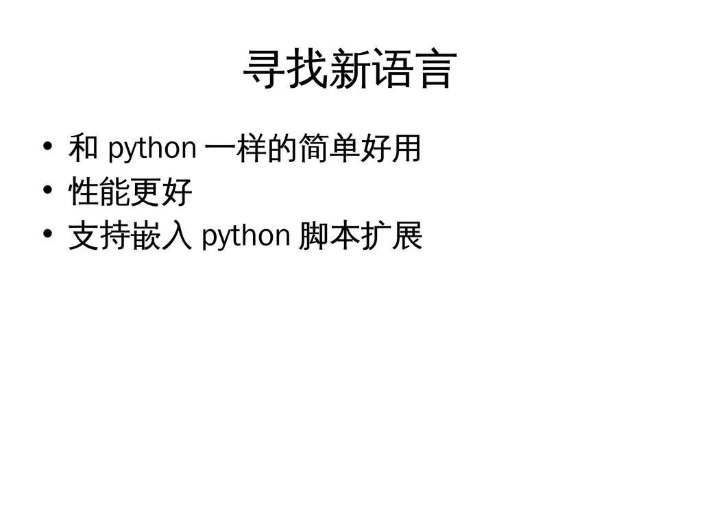 寻找新语言 • 和 python 一样的简单好用 • 性能更好 • 支持嵌入 python 脚...