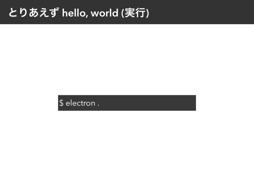 ͱΓ͋͑ͣ hello, world (࣮ߦ) $ electron .