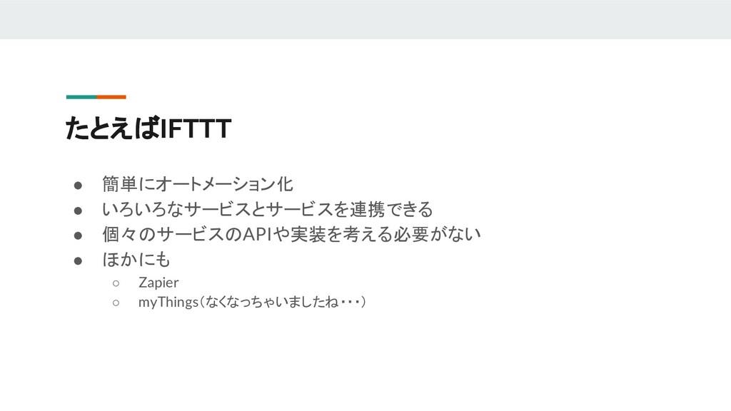 たとえばIFTTT ● 簡単にオートメーション化 ● いろいろなサービスとサービスを連携できる...