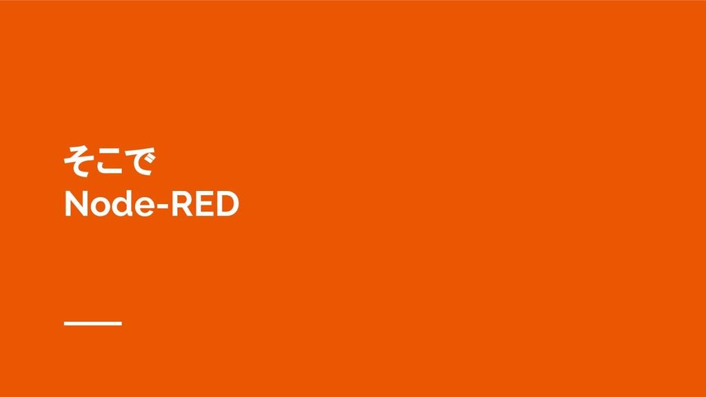 そこで Node-RED