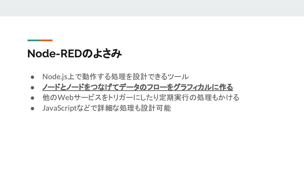 Node-REDのよさみ ● Node.js上で動作する処理を設計できるツール ● ノードとノ...