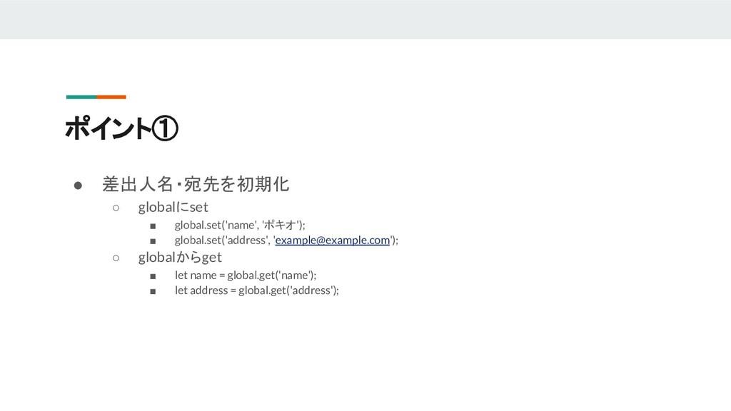 ポイント① ● 差出人名・宛先を初期化 ○ globalにset ■ global.set('...