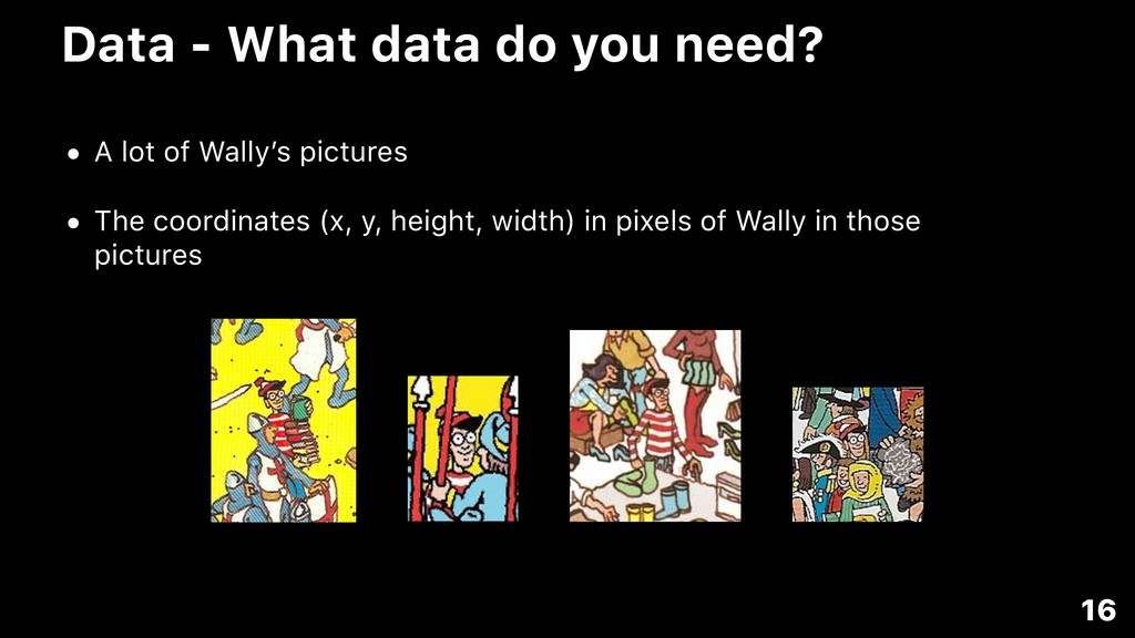 Data - What data do you need? • A lot of Wally'...