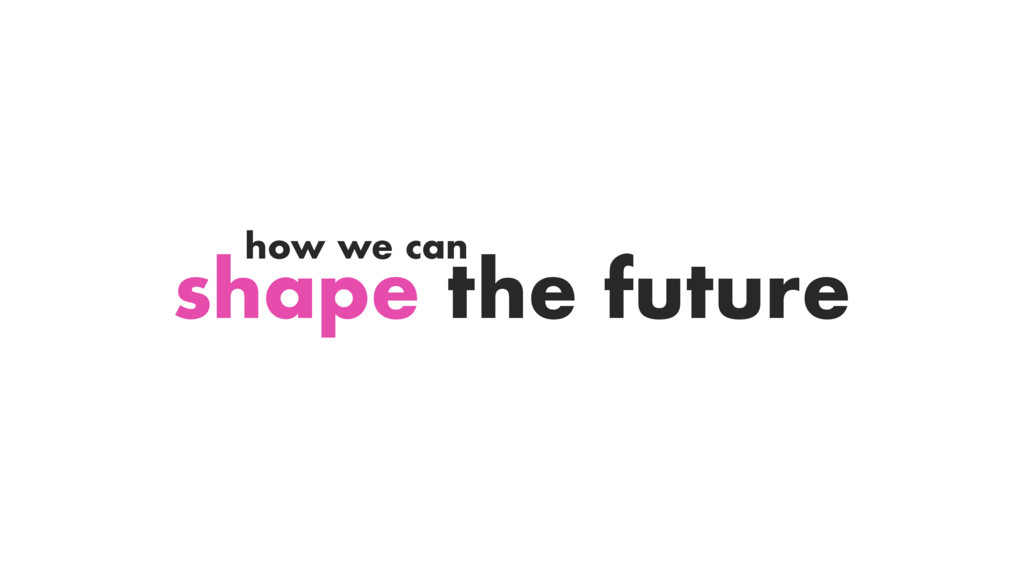 shape the future how we can
